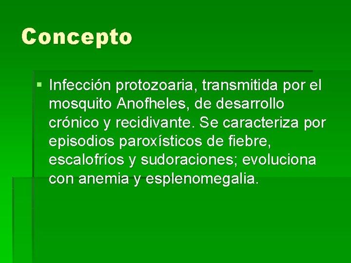 Concepto § Infección protozoaria, transmitida por el mosquito Anofheles, de desarrollo crónico y recidivante.