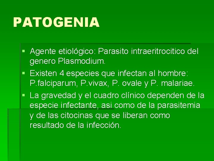 PATOGENIA § Agente etiológico: Parasito intraeritrocitico del genero Plasmodium. § Existen 4 especies que
