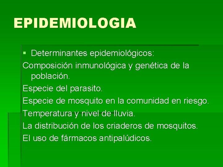 EPIDEMIOLOGIA § Determinantes epidemiológicos: Composición inmunológica y genética de la población. Especie del parasito.