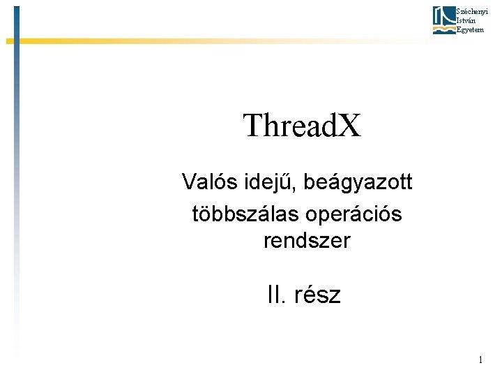 Széchenyi István Egyetem Thread. X Valós idejű, beágyazott többszálas operációs rendszer II. rész 1