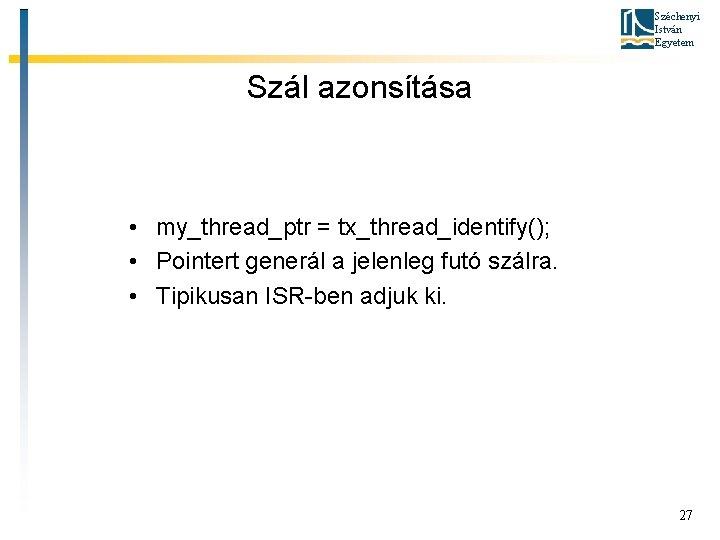 Széchenyi István Egyetem Szál azonsítása • my_thread_ptr = tx_thread_identify(); • Pointert generál a jelenleg