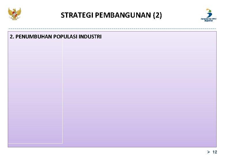 STRATEGI PEMBANGUNAN (2) 2. PENUMBUHAN POPULASI INDUSTRI Ø 12