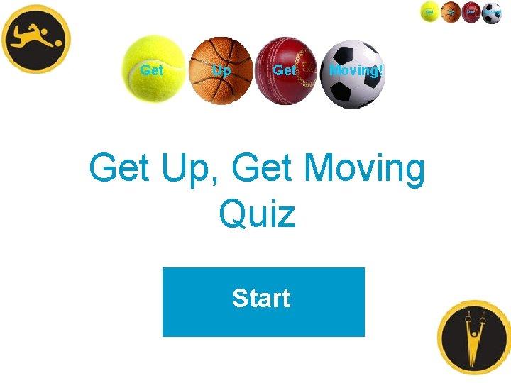 Get Up Get Moving! Get Up, Get Moving Quiz Start