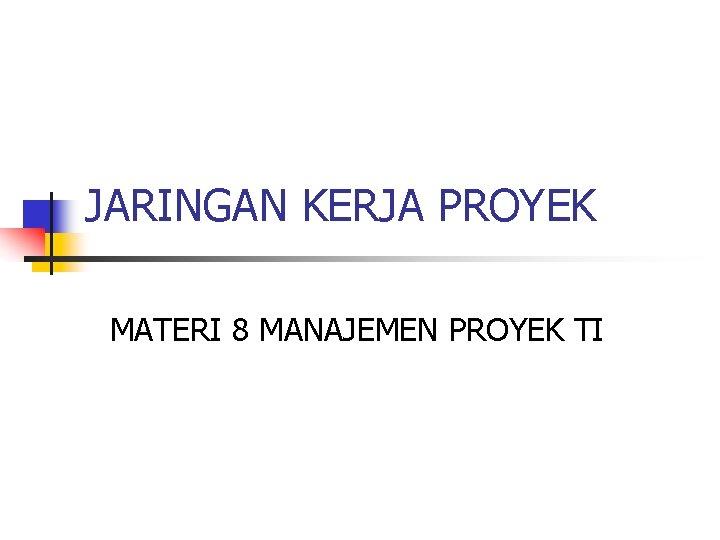 JARINGAN KERJA PROYEK MATERI 8 MANAJEMEN PROYEK TI