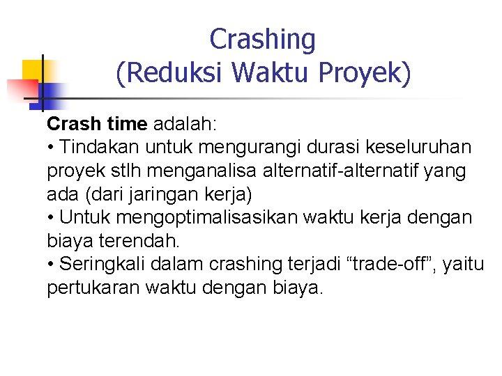 Crashing (Reduksi Waktu Proyek) Crash time adalah: • Tindakan untuk mengurangi durasi keseluruhan proyek