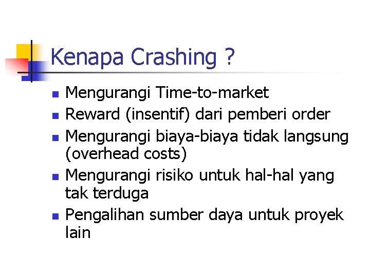 Kenapa Crashing ? n n n Mengurangi Time-to-market Reward (insentif) dari pemberi order Mengurangi
