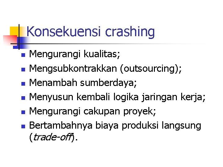 Konsekuensi crashing n n n Mengurangi kualitas; Mengsubkontrakkan (outsourcing); Menambah sumberdaya; Menyusun kembali logika