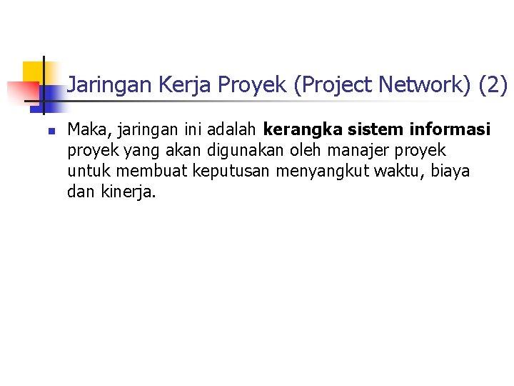 Jaringan Kerja Proyek (Project Network) (2) n Maka, jaringan ini adalah kerangka sistem informasi