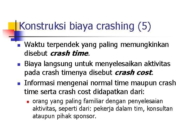 Konstruksi biaya crashing (5) n n n Waktu terpendek yang paling memungkinkan disebut crash