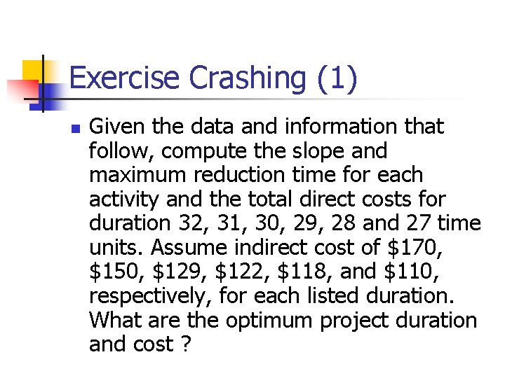 Exercise Crashing (1) n Given the data and information that follow, compute the slope
