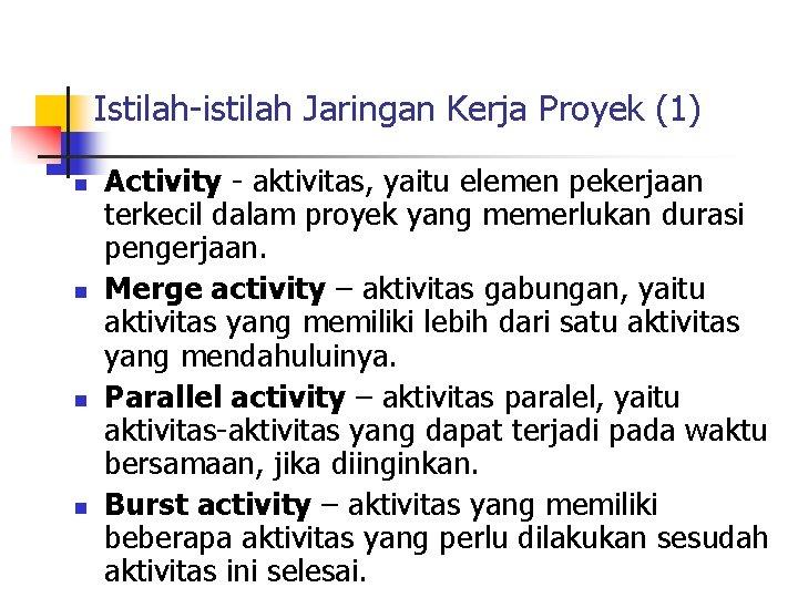 Istilah-istilah Jaringan Kerja Proyek (1) n n Activity - aktivitas, yaitu elemen pekerjaan terkecil