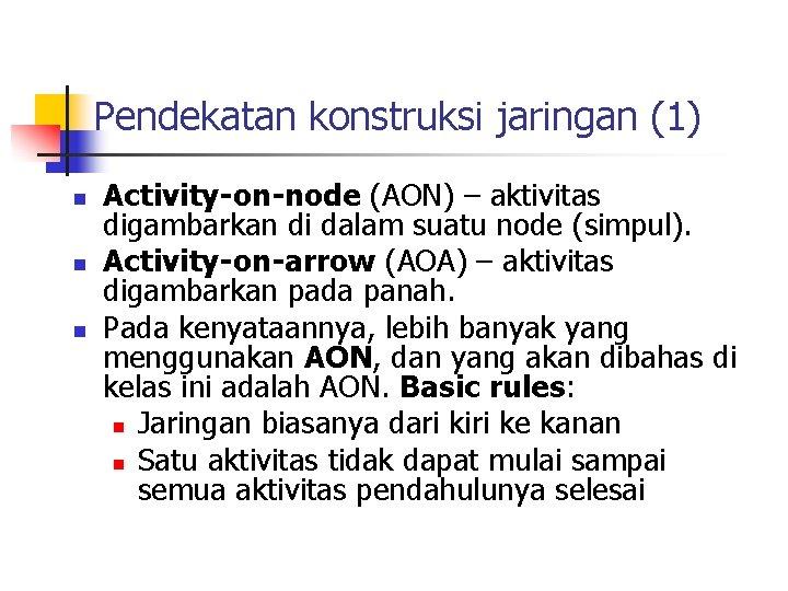 Pendekatan konstruksi jaringan (1) n n n Activity-on-node (AON) – aktivitas digambarkan di dalam