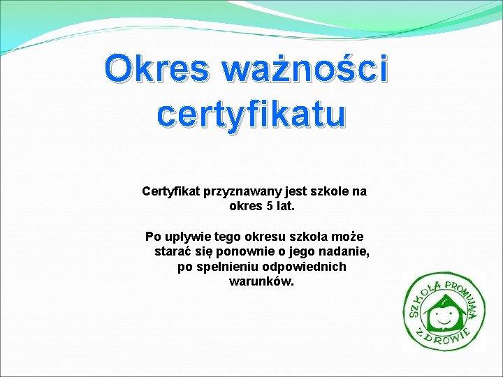 Okres ważności certyfikatu Certyfikat przyznawany jest szkole na okres 5 lat. Po upływie tego