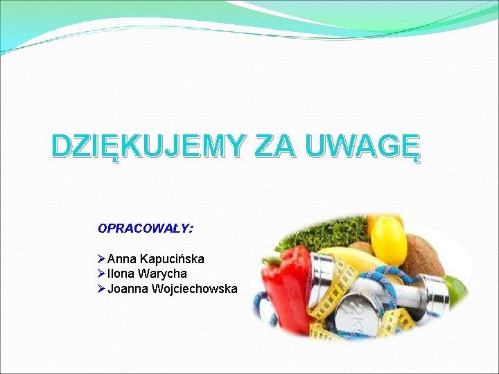 DZIĘKUJEMY ZA UWAGĘ OPRACOWAŁY: ØAnna Kapucińska ØIlona Warycha ØJoanna Wojciechowska