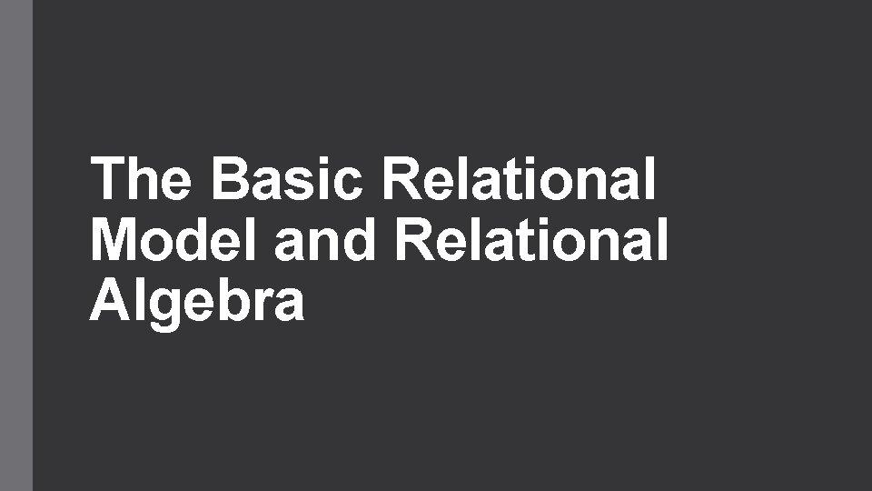 The Basic Relational Model and Relational Algebra