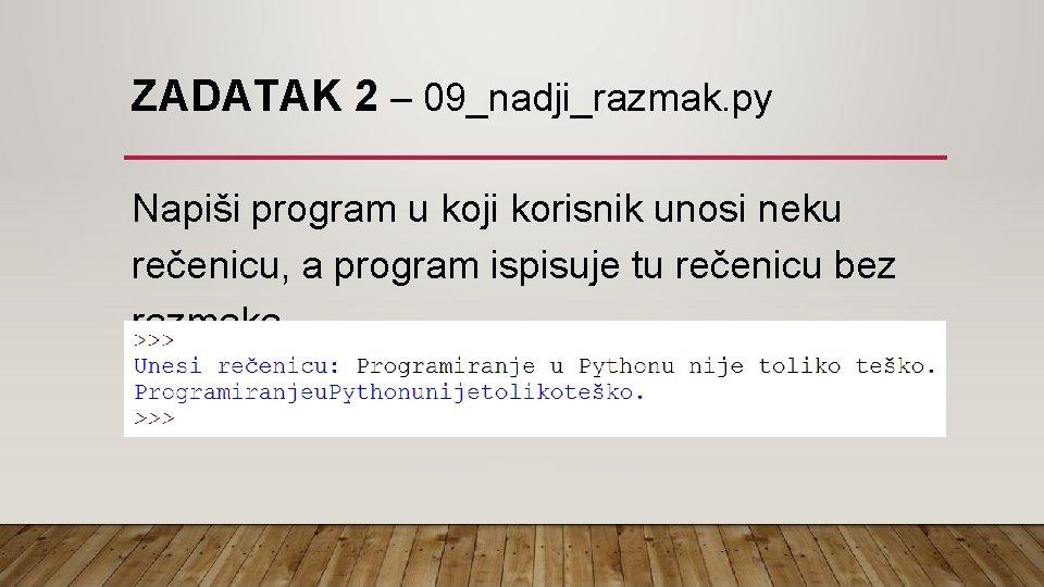 ZADATAK 2 – 09_nadji_razmak. py Napiši program u koji korisnik unosi neku rečenicu, a