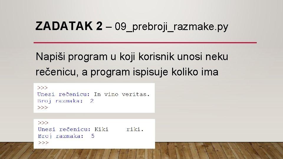 ZADATAK 2 – 09_prebroji_razmake. py Napiši program u koji korisnik unosi neku rečenicu, a