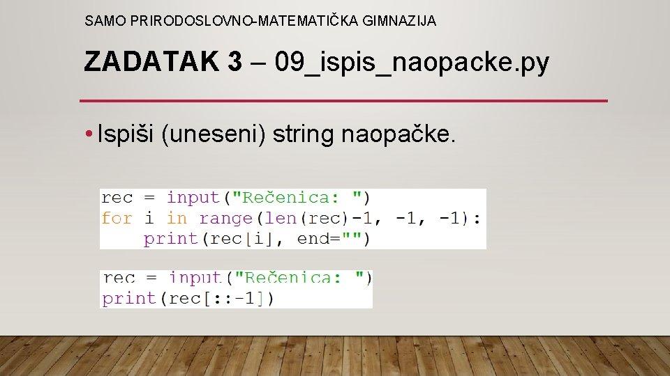 SAMO PRIRODOSLOVNO-MATEMATIČKA GIMNAZIJA ZADATAK 3 – 09_ispis_naopacke. py • Ispiši (uneseni) string naopačke.