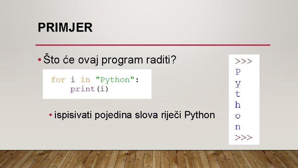 PRIMJER • Što će ovaj program raditi? • ispisivati pojedina slova riječi Python