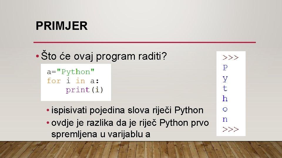 PRIMJER • Što će ovaj program raditi? • ispisivati pojedina slova riječi Python •