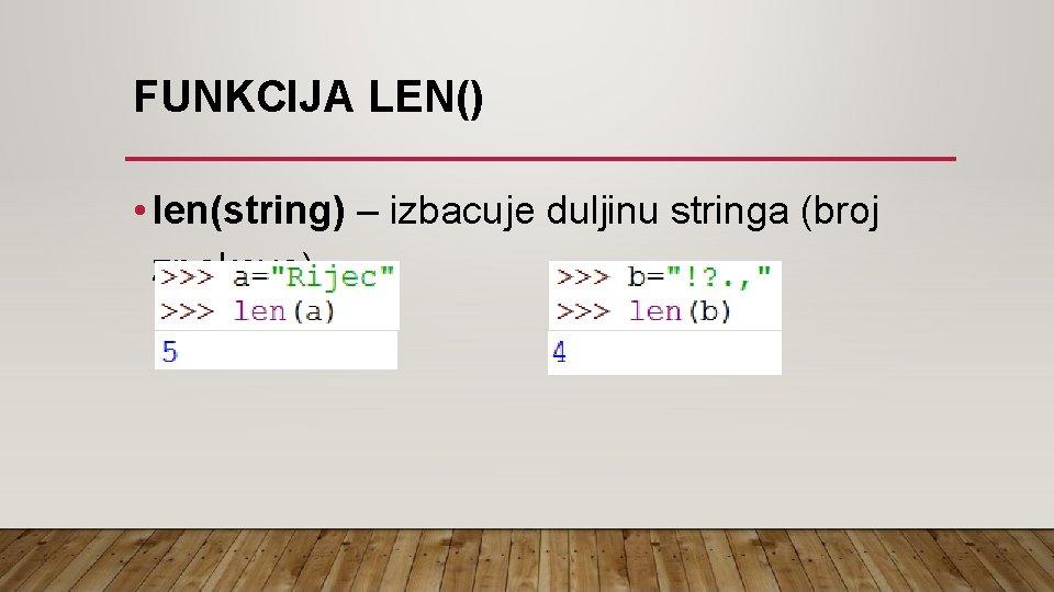 FUNKCIJA LEN() • len(string) – izbacuje duljinu stringa (broj znakova)
