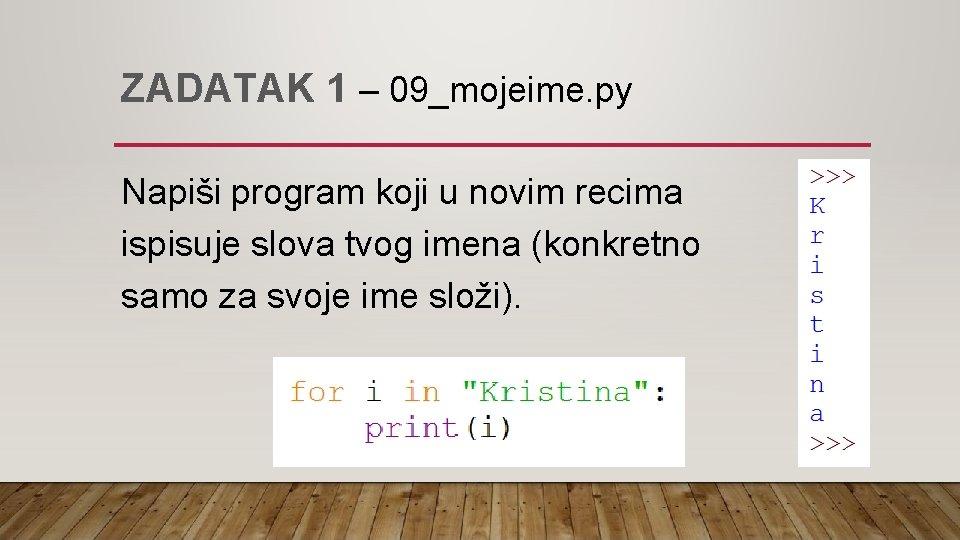 ZADATAK 1 – 09_mojeime. py Napiši program koji u novim recima ispisuje slova tvog