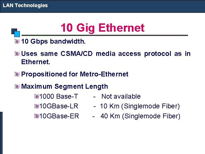LAN Technologies 10 Gig Ethernet 10 Gbps bandwidth. Uses same CSMA/CD media access protocol