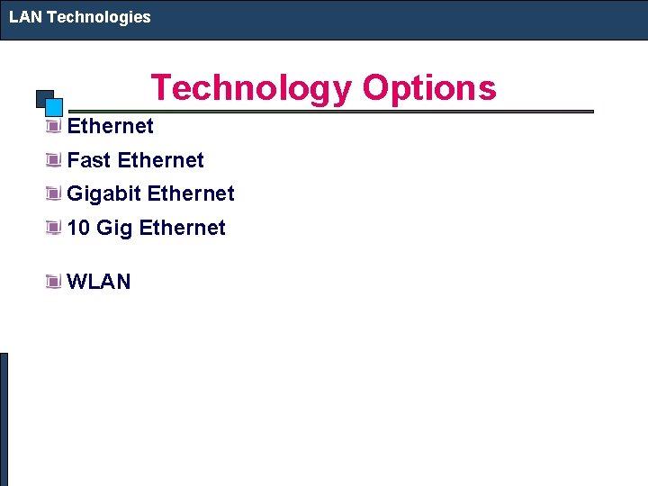 LAN Technologies Technology Options Ethernet Fast Ethernet Gigabit Ethernet 10 Gig Ethernet WLAN