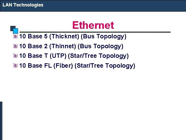 LAN Technologies Ethernet 10 Base 5 (Thicknet) (Bus Topology) 10 Base 2 (Thinnet) (Bus
