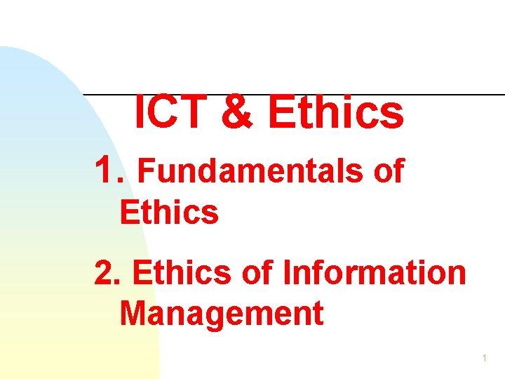 ICT & Ethics 1. Fundamentals of Ethics 2. Ethics of Information Management 1