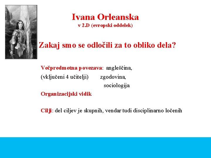 Ivana Orleanska v 2. D (evropski oddelek) Zakaj smo se odločili za to obliko