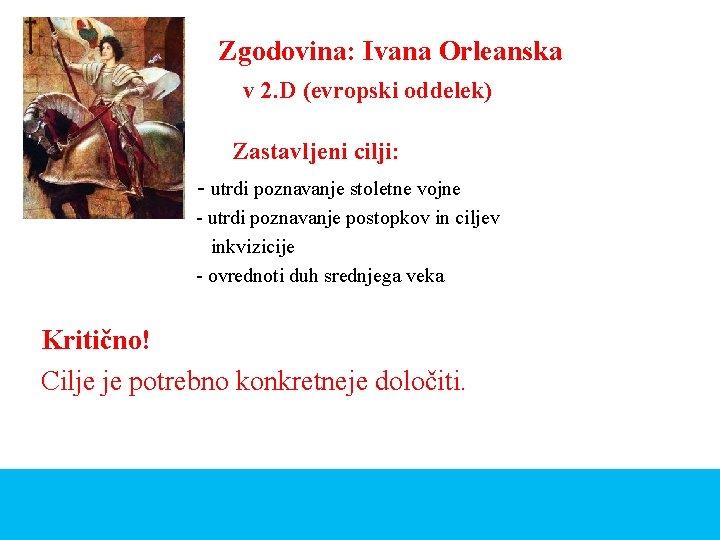 Zgodovina: Ivana Orleanska v 2. D (evropski oddelek) Zastavljeni cilji: - utrdi poznavanje stoletne