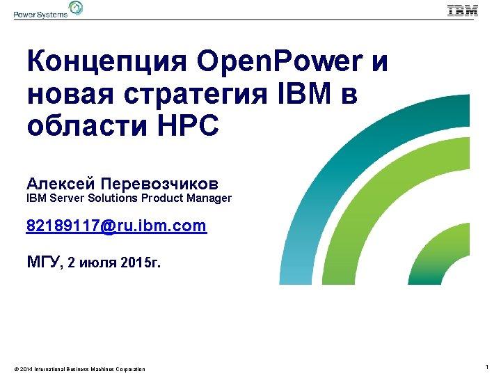 Концепция Open. Power и новая стратегия IBM в области HPC Алексей Перевозчиков IBM Server