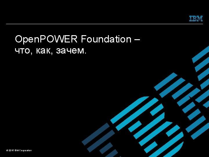 Open. POWER Foundation – что, как, зачем. © 2015 IBM Corporation