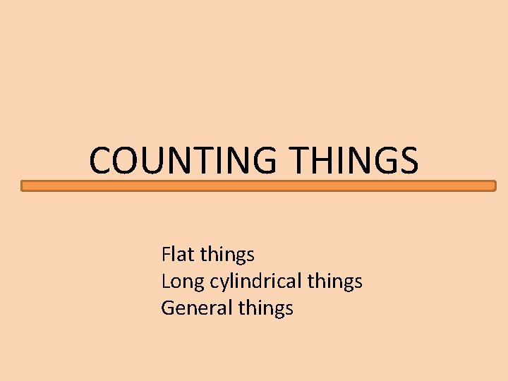 COUNTING THINGS Flat things Long cylindrical things General things