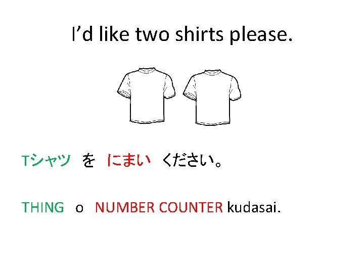 I'd like two shirts please. Tシャツ を にまい ください。 THING o NUMBER COUNTER kudasai.