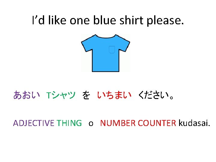 I'd like one blue shirt please. あおい Tシャツ を いちまい ください。 ADJECTIVE THING o NUMBER COUNTER kudasai.