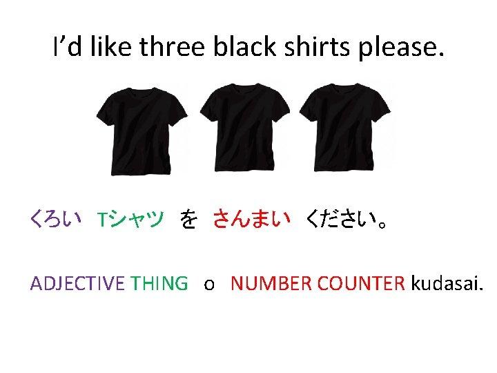 I'd like three black shirts please. くろい Tシャツ を さんまい ください。 ADJECTIVE THING o NUMBER COUNTER kudasai.