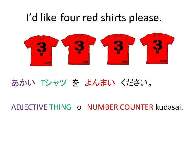 I'd like four red shirts please. あかい Tシャツ を よんまい ください。 ADJECTIVE THING o NUMBER COUNTER kudasai.