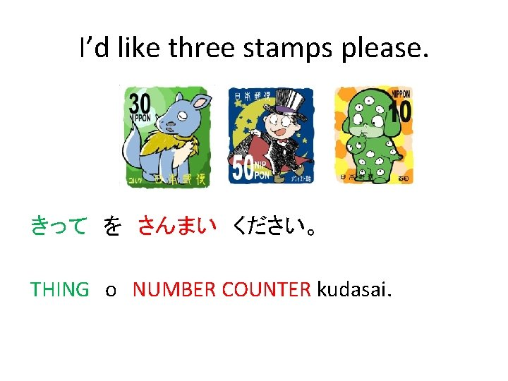 I'd like three stamps please. きって を さんまい ください。 THING o NUMBER COUNTER kudasai.
