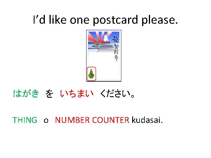 I'd like one postcard please. はがき を いちまい ください。 THING o NUMBER COUNTER kudasai.
