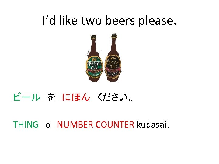 I'd like two beers please. ビール を にほん ください。 THING o NUMBER COUNTER kudasai.