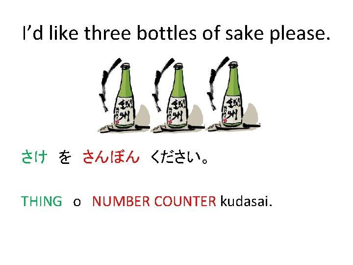 I'd like three bottles of sake please. さけ を さんぼん ください。 THING o NUMBER COUNTER kudasai.