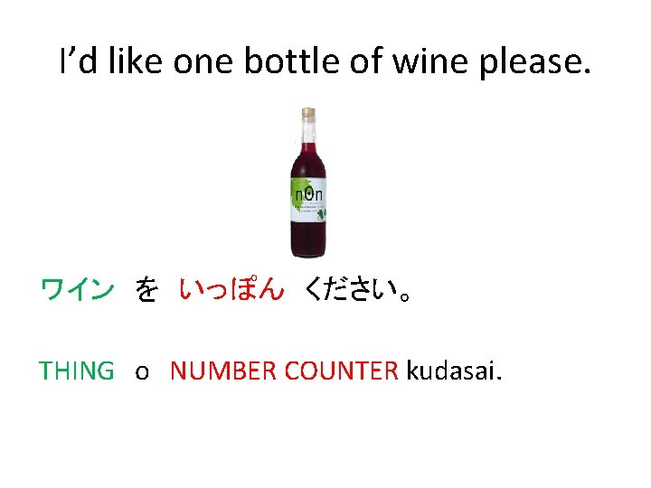 I'd like one bottle of wine please. ワイン を いっぽん ください。 THING o NUMBER COUNTER kudasai.