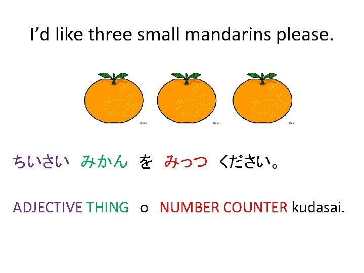 I'd like three small mandarins please. ちいさい みかん を みっつ ください。 ADJECTIVE THING o NUMBER COUNTER kudasai.