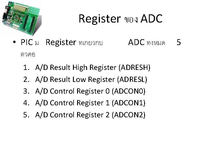 Register ของ ADC • PIC ม Register ทเกยวกบ ตวคอ 1. 2. 3. 4. 5.