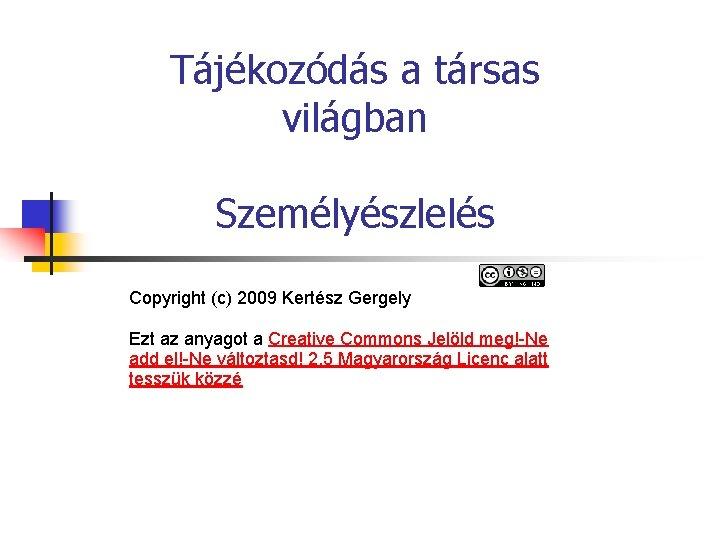 Tájékozódás a társas világban Személyészlelés Copyright (c) 2009 Kertész Gergely Ezt az anyagot a