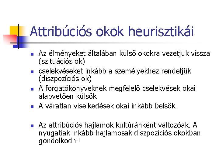 Attribúciós okok heurisztikái n n n Az élményeket általában külső okokra vezetjük vissza (szituációs