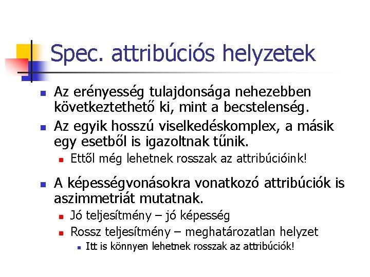 Spec. attribúciós helyzetek n n Az erényesség tulajdonsága nehezebben következtethető ki, mint a becstelenség.