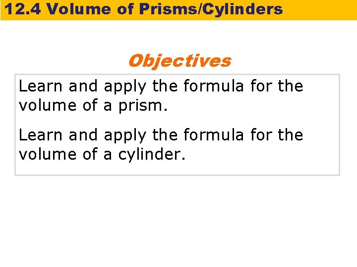 12. 4 Volume of Prisms/Cylinders Objectives Learn and apply the formula for the volume